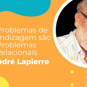 """""""Os Problemas de Aprendizagem são Problemas Relacionais''(André Lapierre)."""